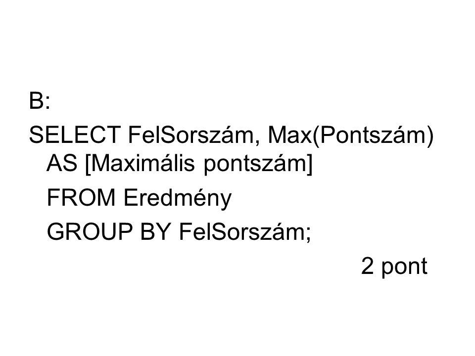 B: SELECT FelSorszám, Max(Pontszám) AS [Maximális pontszám] FROM Eredmény.